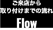 ご来店から取り付けまでの流れ Flow